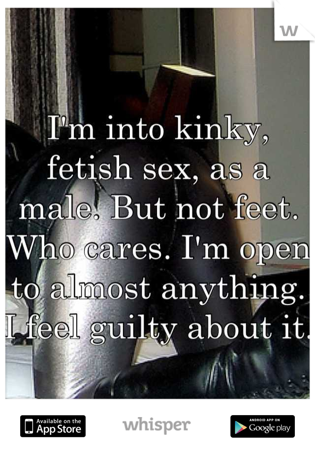 I'm into kinky, fetish sex, as a male. But not feet. Who cares. I'm open to almost anything. I feel guilty about it.