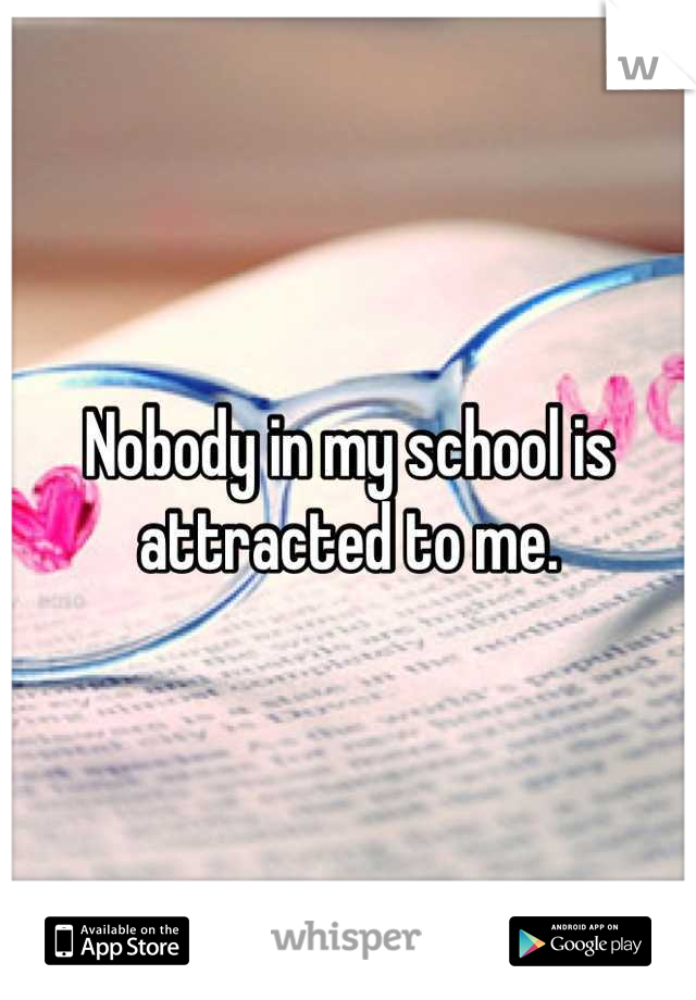 Nobody in my school is attracted to me.