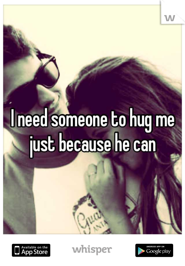 I need someone to hug me just because he can