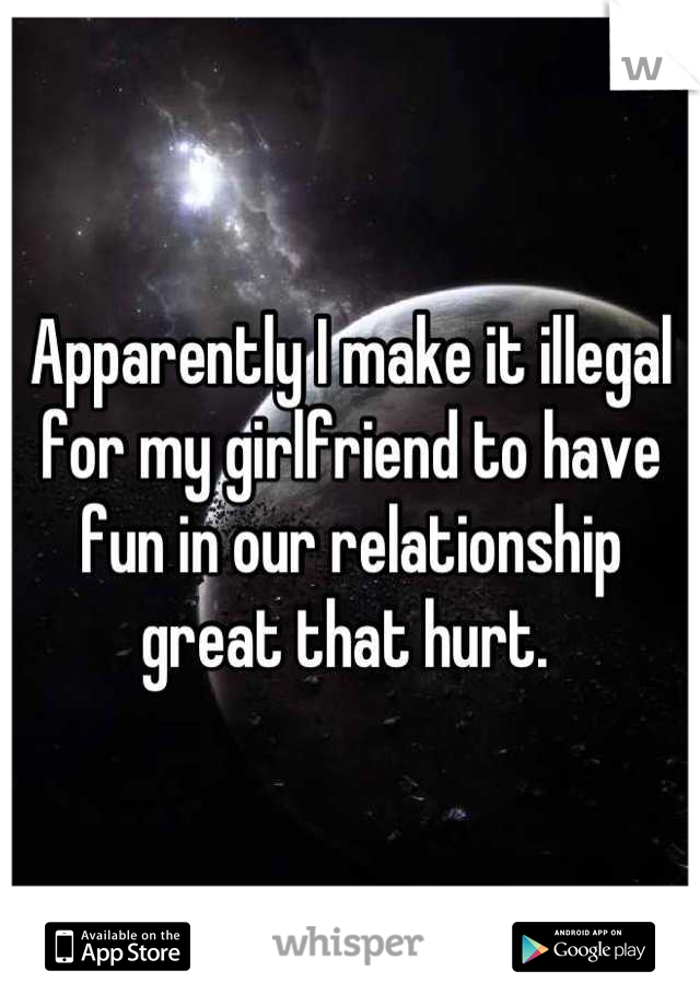 Apparently I make it illegal for my girlfriend to have fun in our relationship great that hurt.