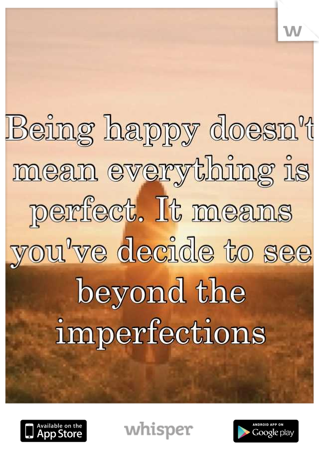 Being happy doesn't mean everything is perfect. It means you've decide to see beyond the imperfections