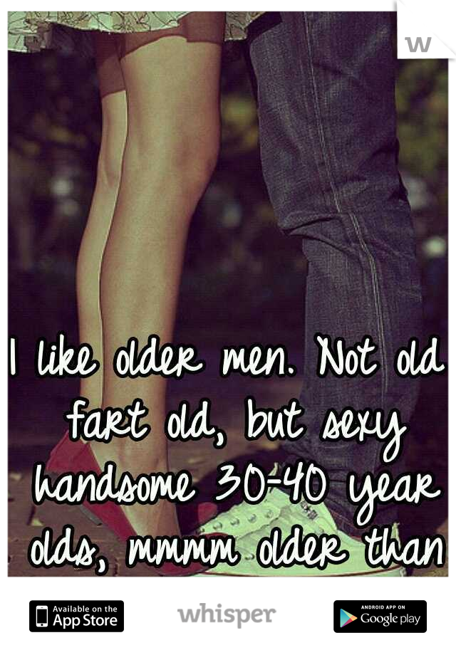 I like older men. Not old fart old, but sexy handsome 30-40 year olds, mmmm older than me men.