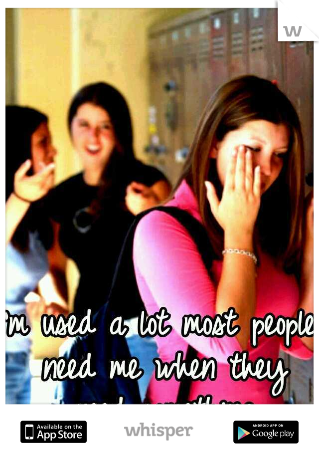 I'm used a lot most people need me when they need something