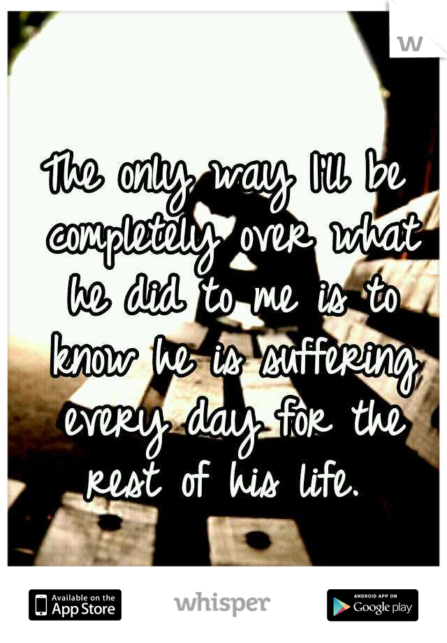 The only way I'll be completely over what he did to me is to know he is suffering every day for the rest of his life.