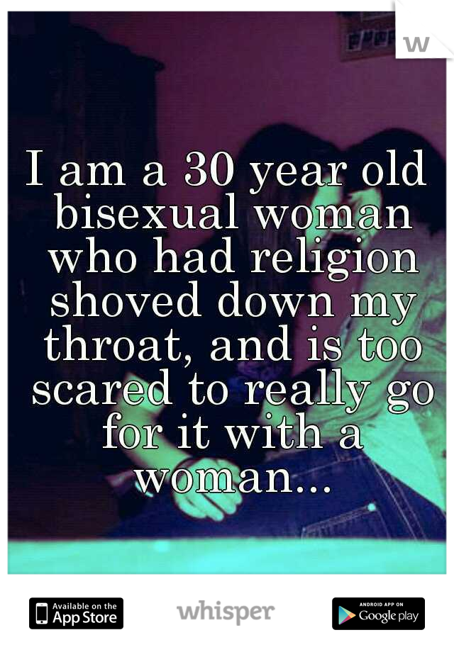 I am a 30 year old bisexual woman who had religion shoved down my throat, and is too scared to really go for it with a woman...