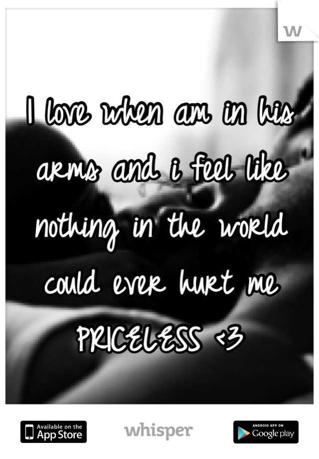 I love when am in his arms and i feel like nothing in the world could ever hurt me PRICELESS <3
