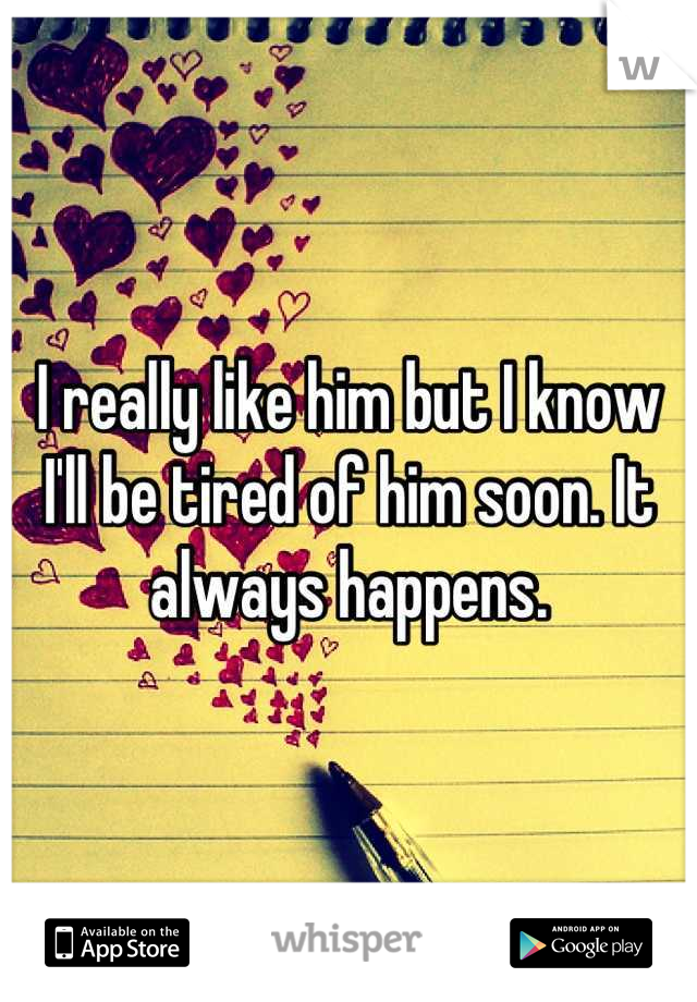 I really like him but I know I'll be tired of him soon. It always happens.