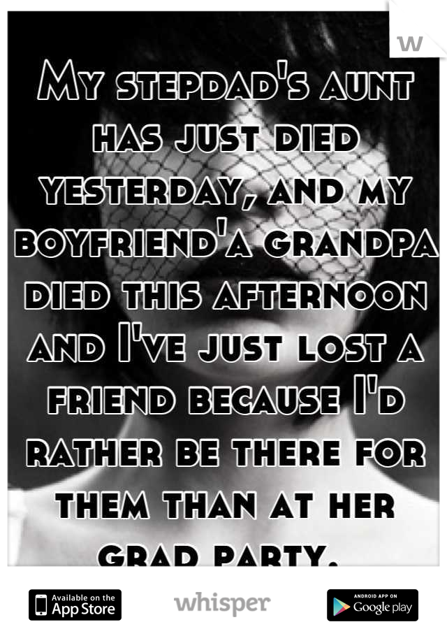 My stepdad's aunt has just died yesterday, and my boyfriend'a grandpa died this afternoon and I've just lost a friend because I'd rather be there for them than at her grad party.