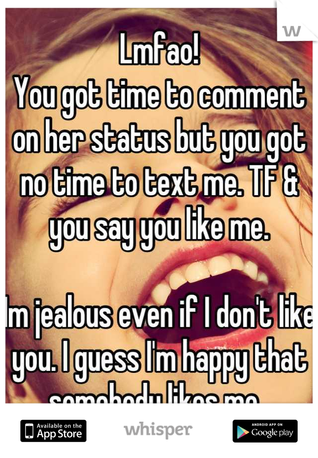 Lmfao!  You got time to comment on her status but you got no time to text me. TF & you say you like me.   Im jealous even if I don't like you. I guess I'm happy that somebody likes me.