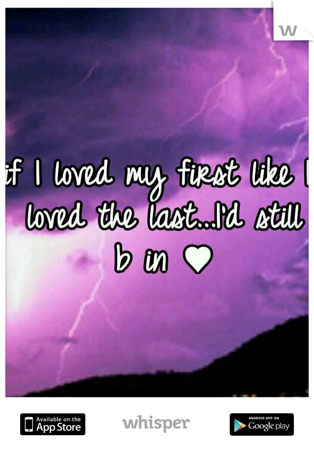 if I loved my first like I loved the last...I'd still b in ♥