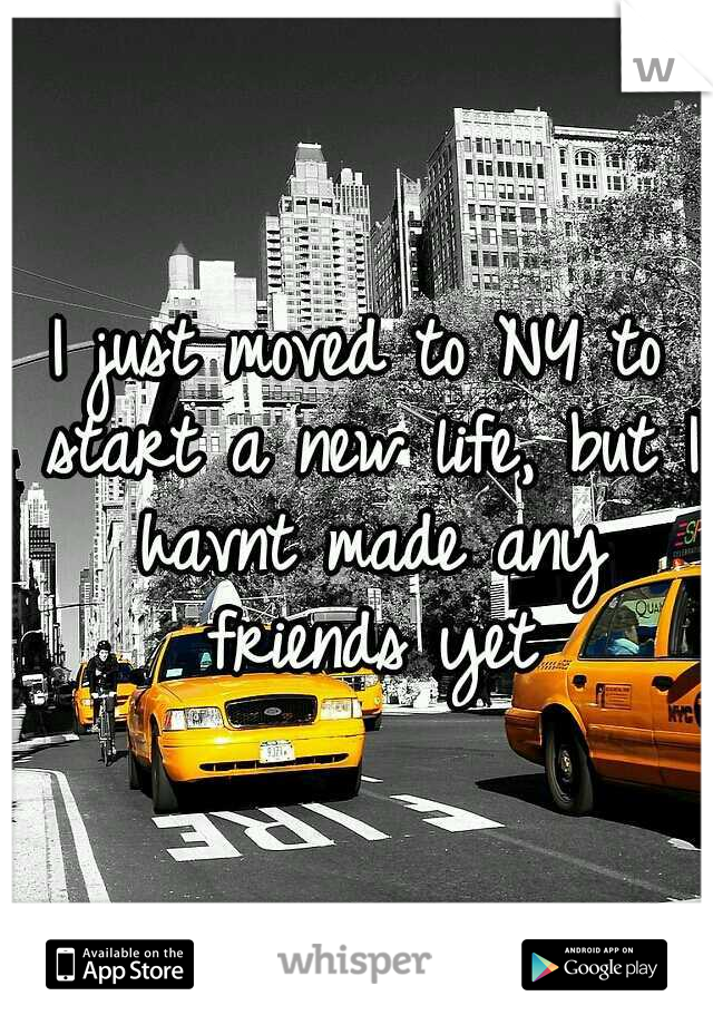 I just moved to NY to start a new life, but I havnt made any friends yet