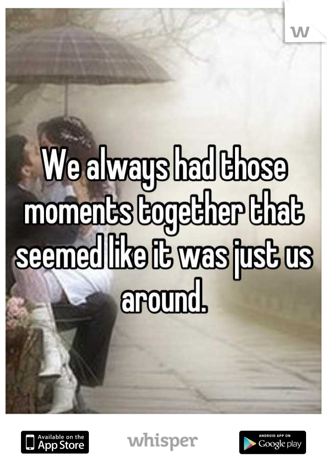 We always had those moments together that seemed like it was just us around.