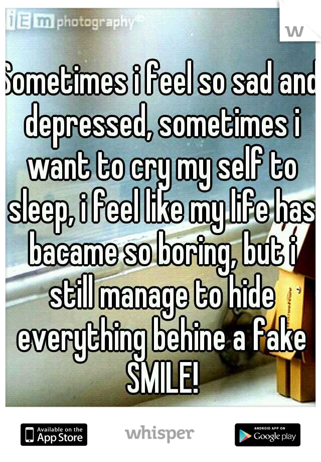 Sometimes i feel so sad and depressed, sometimes i want to cry my self to sleep, i feel like my life has bacame so boring, but i still manage to hide everything behine a fake SMILE!