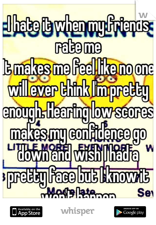 I hate it when my friends rate me  It makes me feel like no one will ever think I'm pretty enough. Hearing low scores makes my confidence go down and wish I had a pretty face but I know it won't happen