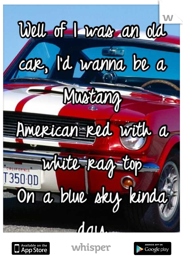 Well of I was an old car, I'd wanna be a Mustang American red with a white rag top On a blue sky kinda day