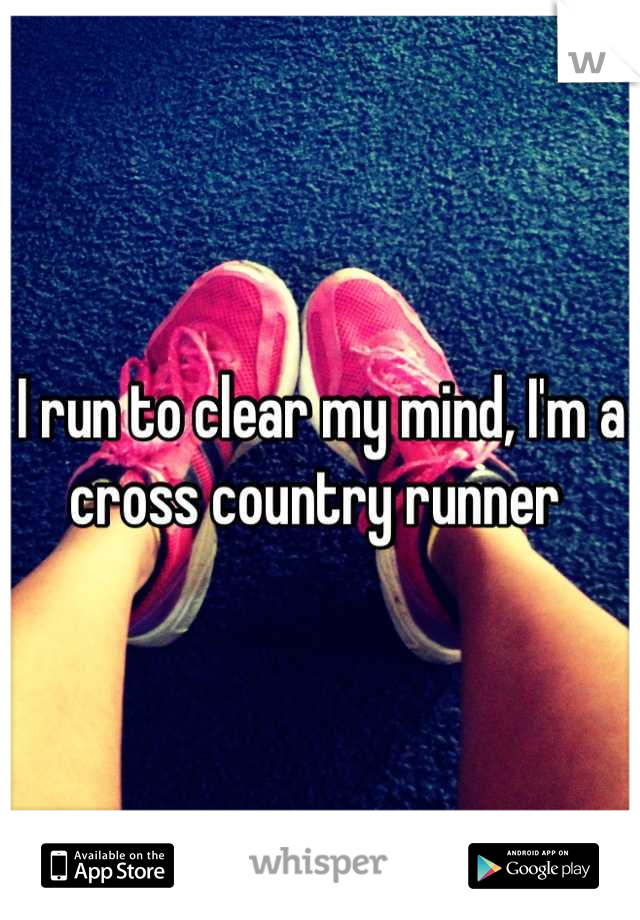 I run to clear my mind, I'm a cross country runner