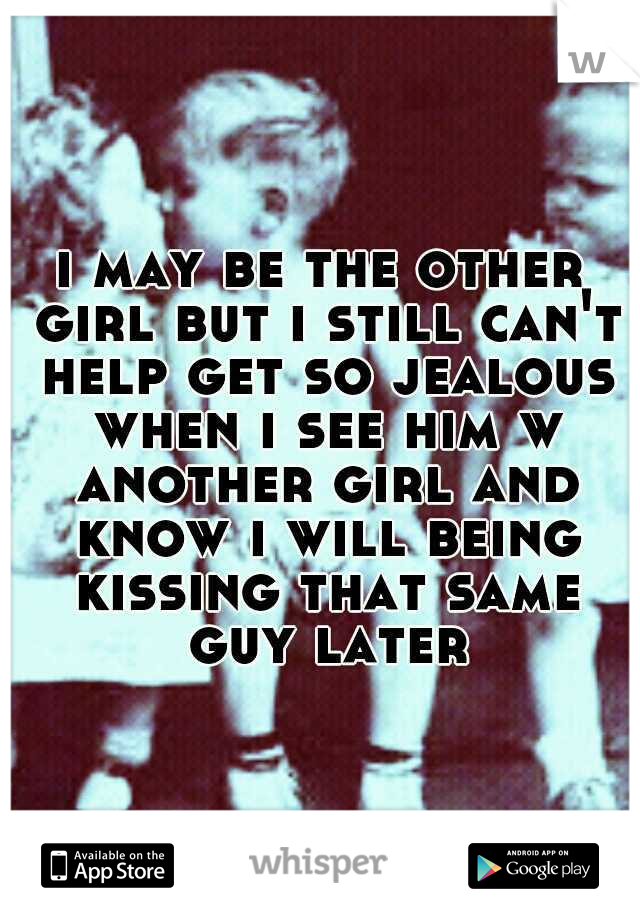i may be the other girl but i still can't help get so jealous when i see him w another girl and know i will being kissing that same guy later