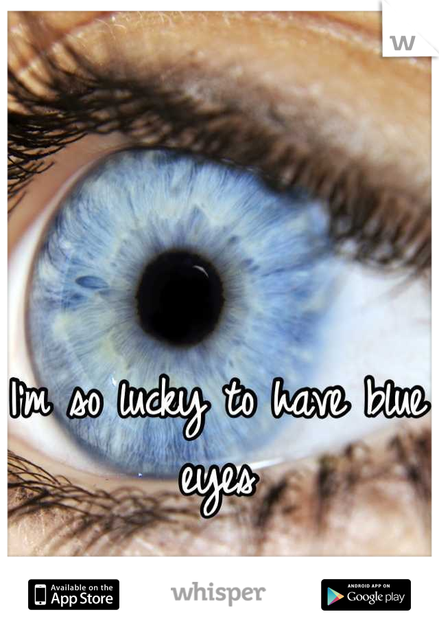 I'm so lucky to have blue eyes