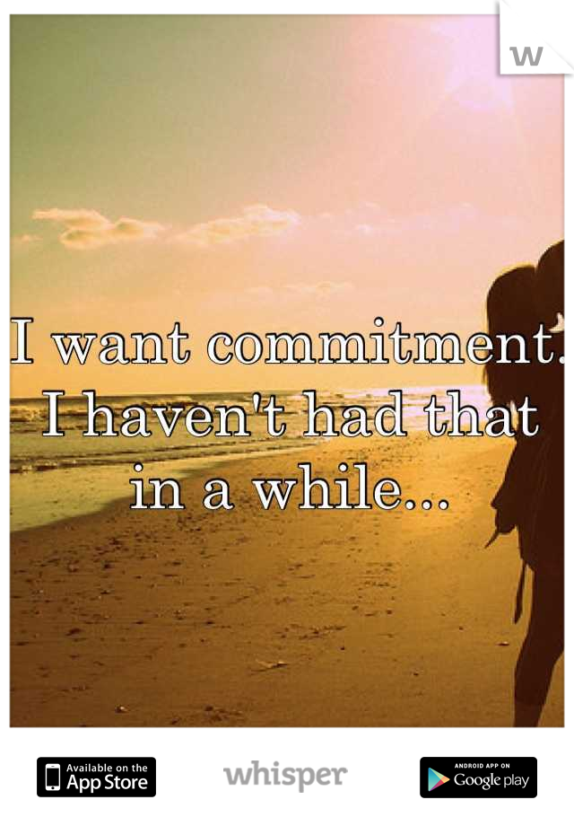 I want commitment. I haven't had that in a while...