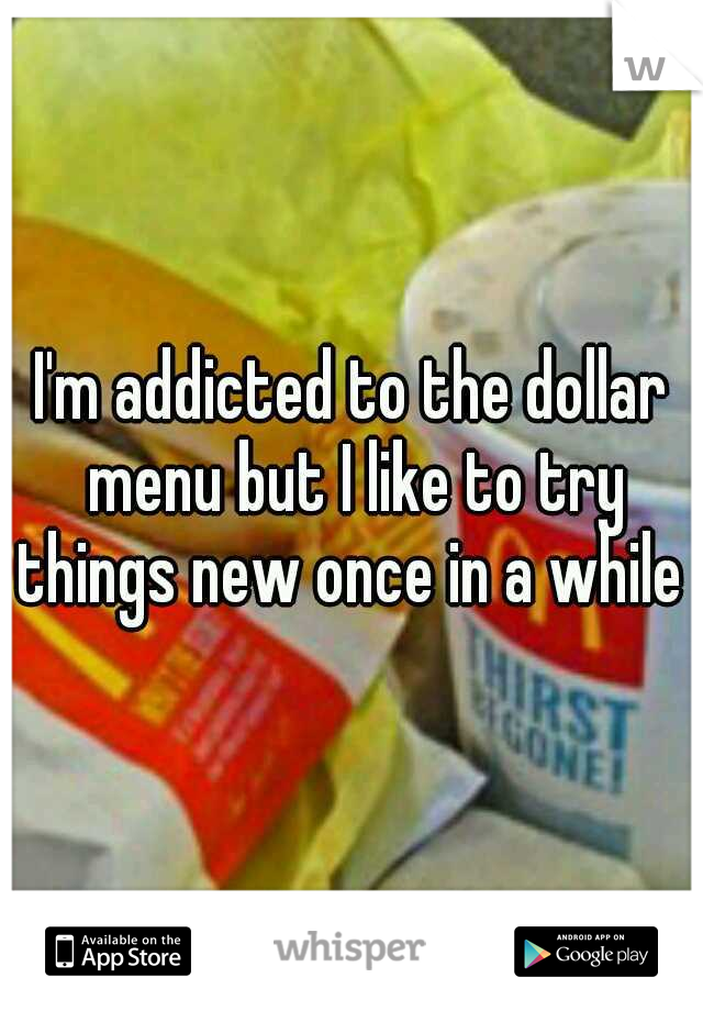I'm addicted to the dollar menu but I like to try things new once in a while .