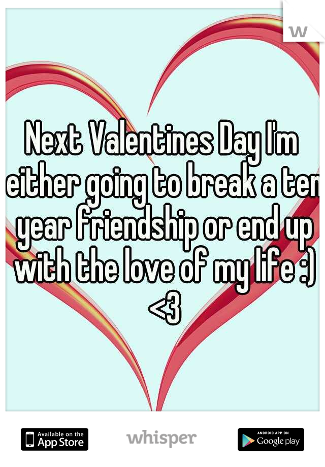 Next Valentines Day I'm either going to break a ten year friendship or end up with the love of my life :) <3