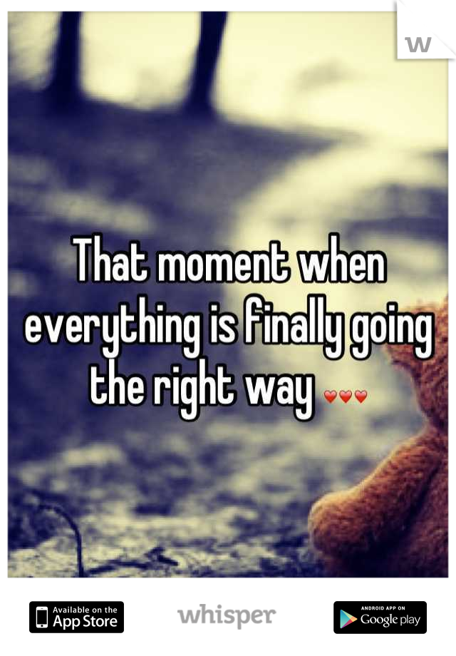 That moment when everything is finally going the right way ❤❤❤