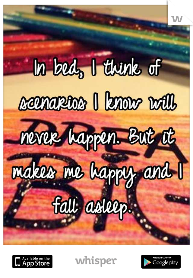 In bed, I think of scenarios I know will never happen. But it makes me happy and I fall asleep.