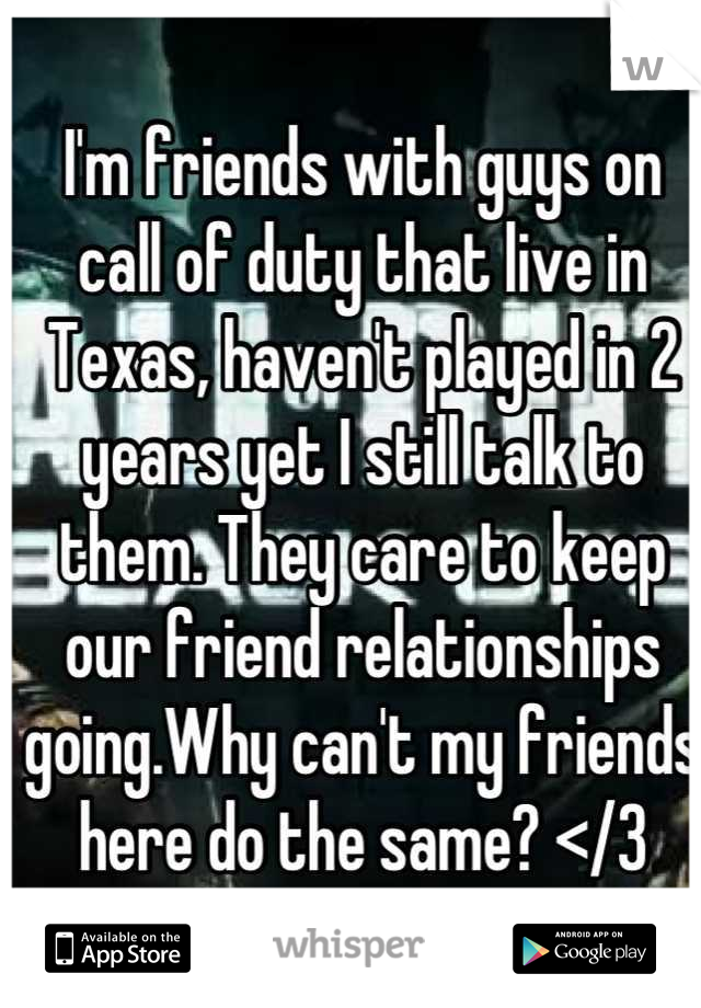 I'm friends with guys on call of duty that live in Texas, haven't played in 2 years yet I still talk to them. They care to keep our friend relationships going.Why can't my friends here do the same? </3