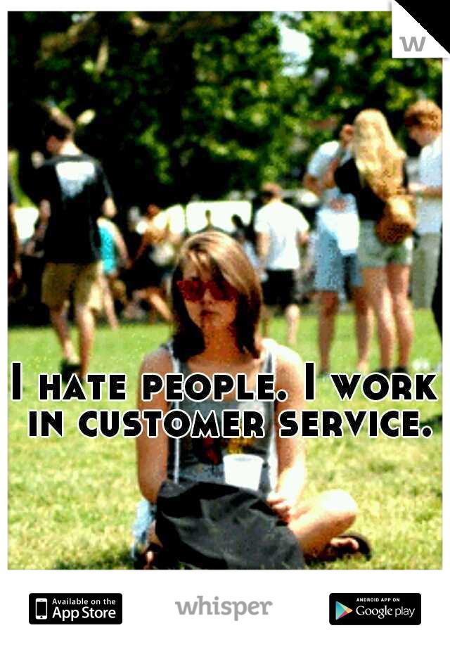 I hate people. I work in customer service.