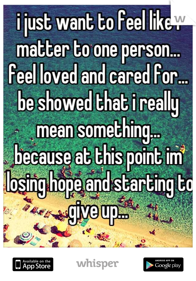 i just want to feel like i matter to one person... feel loved and cared for... be showed that i really mean something... because at this point im  losing hope and starting to give up...