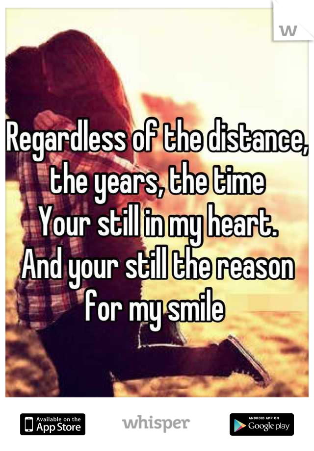 Regardless of the distance, the years, the time Your still in my heart.  And your still the reason for my smile