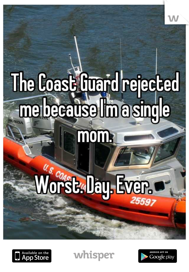 The Coast Guard rejected me because I'm a single mom.   Worst. Day. Ever.