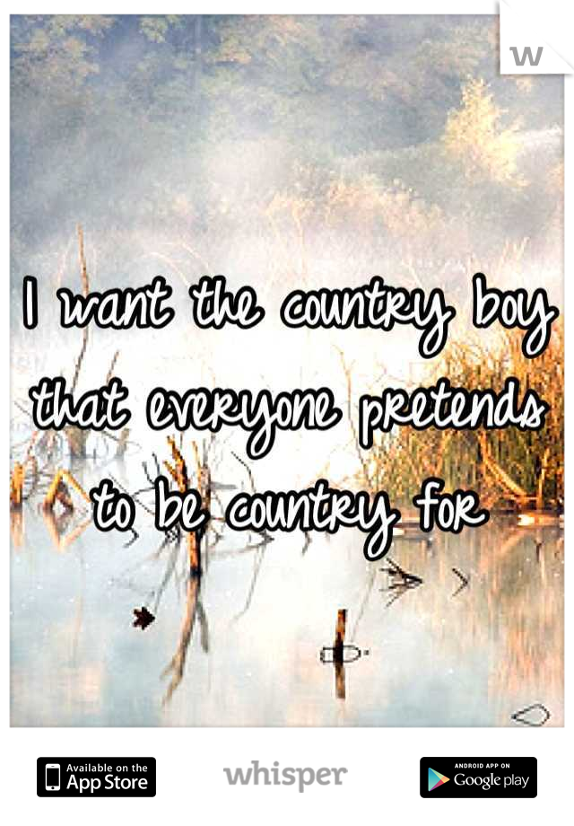 I want the country boy that everyone pretends to be country for