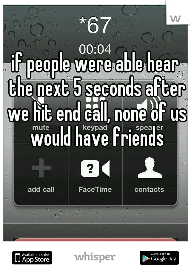 if people were able hear the next 5 seconds after we hit end call, none of us would have friends
