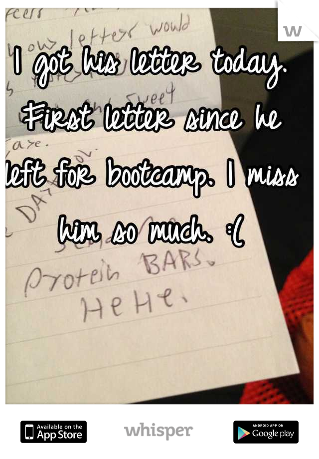 I got his letter today. First letter since he left for bootcamp. I miss him so much. :(