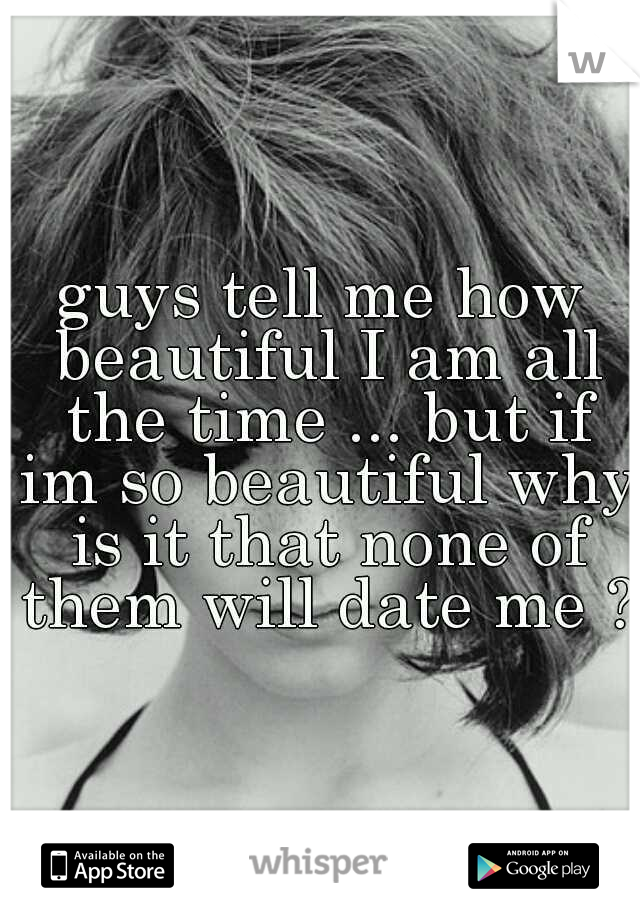 guys tell me how beautiful I am all the time ... but if im so beautiful why is it that none of them will date me ?