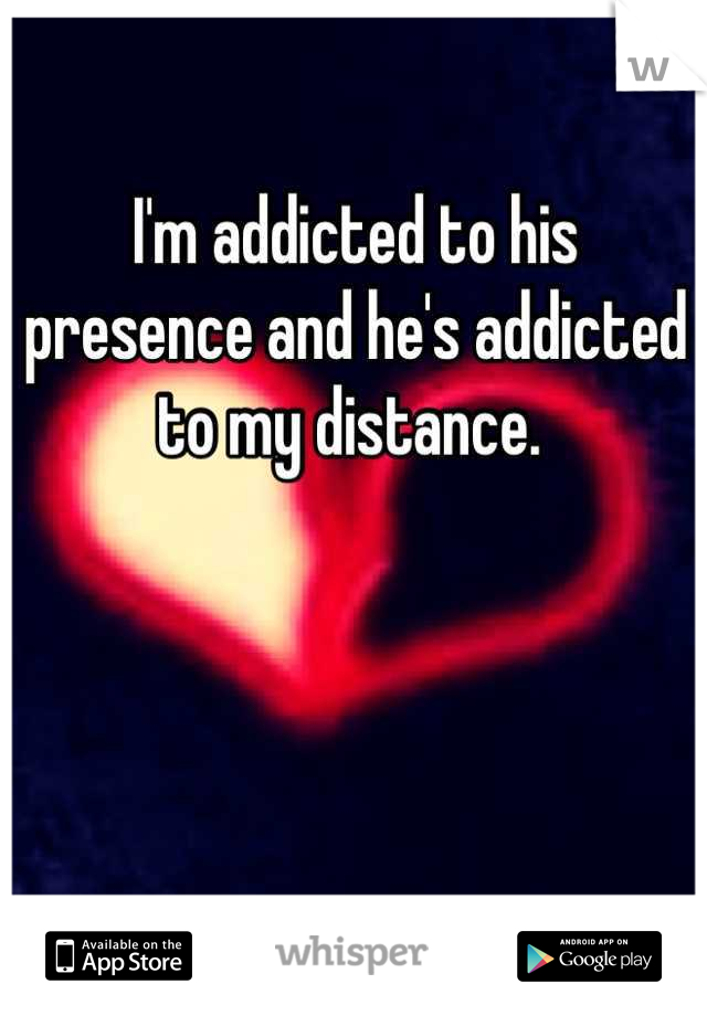 I'm addicted to his presence and he's addicted to my distance.