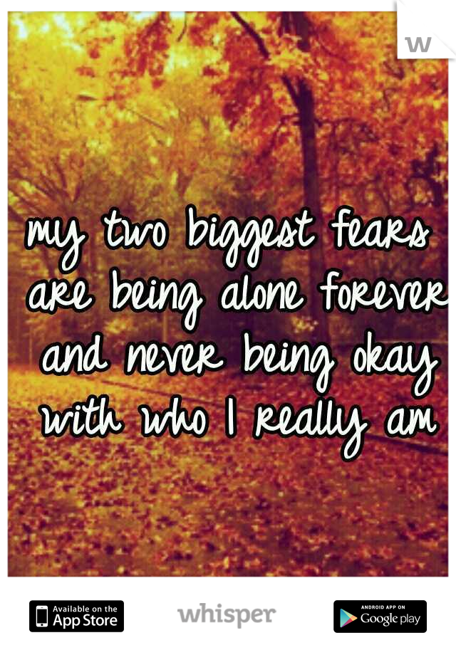 my two biggest fears are being alone forever and never being okay with who I really am