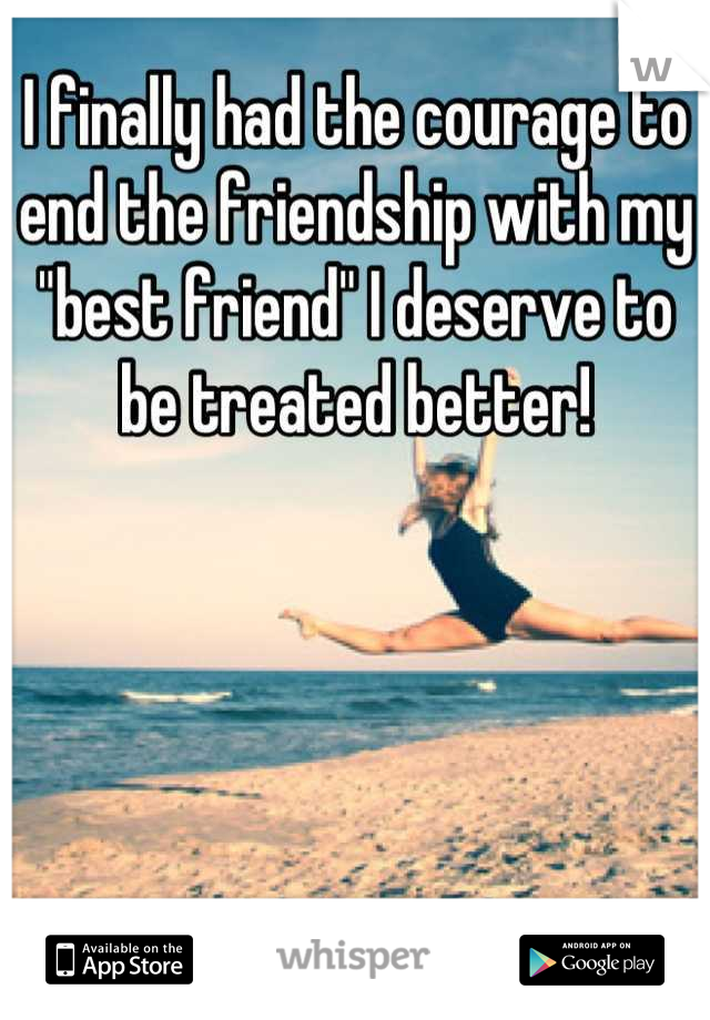"""I finally had the courage to end the friendship with my """"best friend"""" I deserve to be treated better!"""