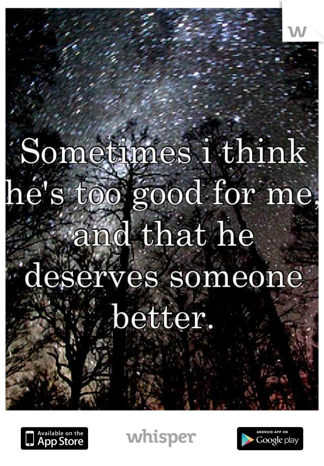 Sometimes i think he's too good for me, and that he deserves someone better.