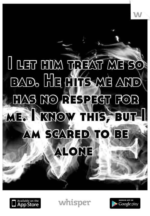 I let him treat me so bad. He hits me and has no respect for me. I know this, but I am scared to be alone