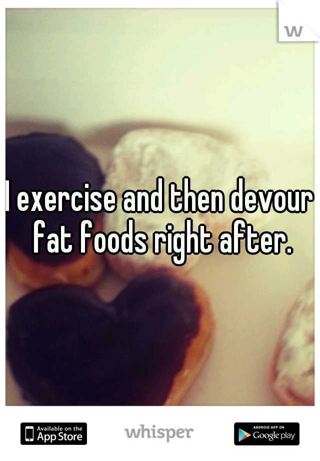 I exercise and then devour fat foods right after.