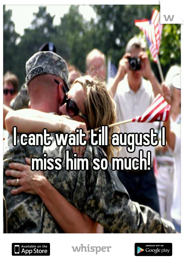 I cant wait till august I miss him so much!