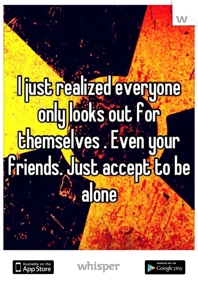 I just realized everyone only looks out for themselves . Even your friends. Just accept to be alone