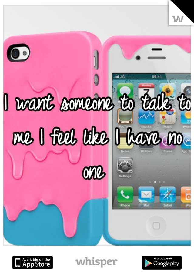 I want someone to talk to me I feel like I have no one