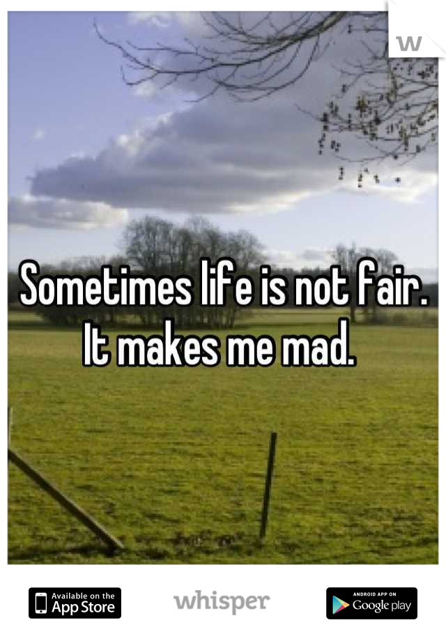 Sometimes life is not fair. It makes me mad.