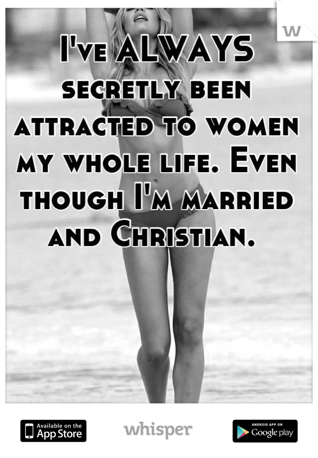 I've ALWAYS secretly been attracted to women my whole life. Even though I'm married and Christian.