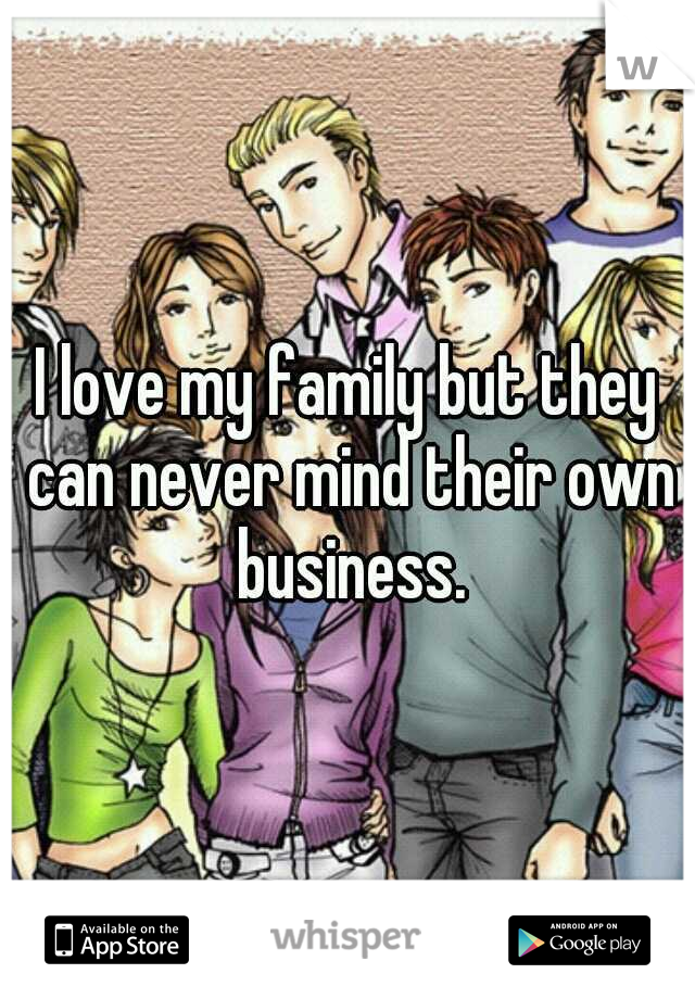 I love my family but they can never mind their own business.