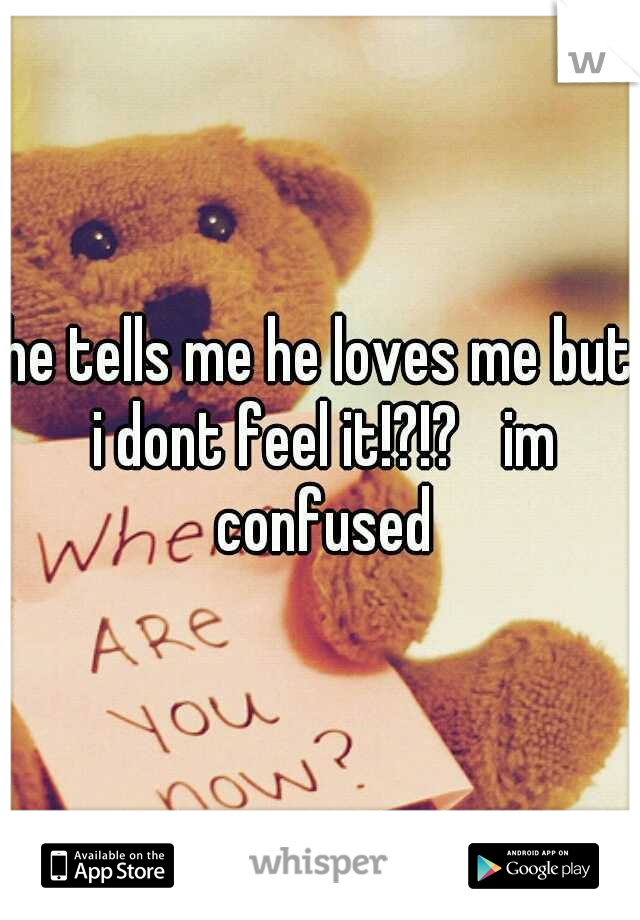he tells me he loves me but i dont feel it!?!?  im confused