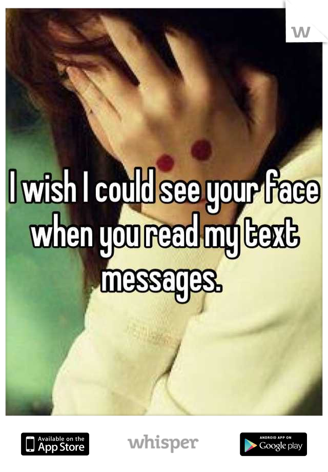 I wish I could see your face when you read my text messages.